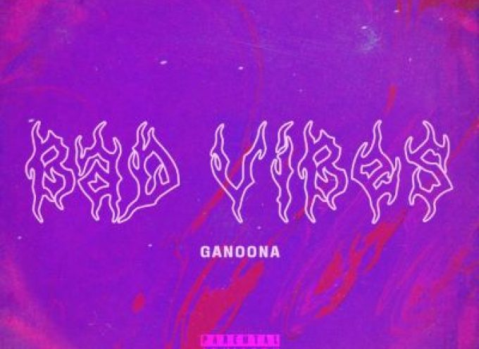 """Online """"Bad Vibes"""" (Noize Hills Records), nuovo singolo di GANOONA"""